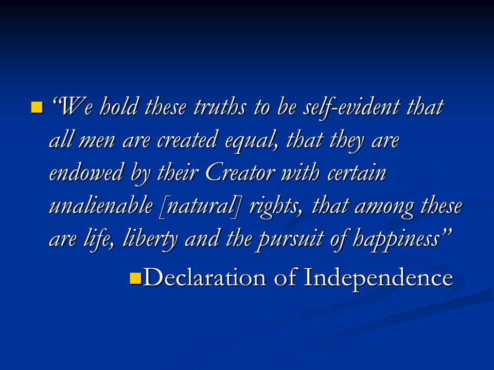 We hold these truths to be self-evident that all men are created equal, that they are endowed by their Creator with certain unalienable [natural] rights, that among these are life, liberty and the pursuit of happiness